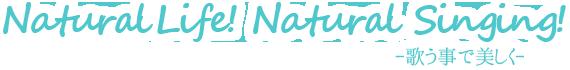 Natural Life! Natural Singing! -歌う事で美しく-